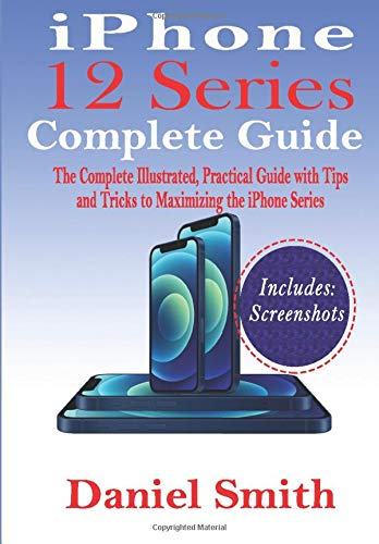 iPhone 12 Series Complete Guide: The Complete Illustrated, Practical Guide with Tips and Tricks to Maximizing the iPhone 12 Series