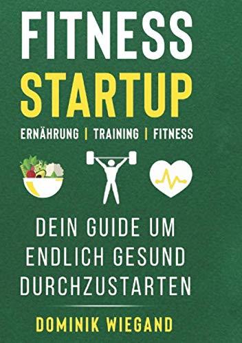 Fitness Startup: Ernährung, Training, Fitness; Dein Guide um endlich gesund durchzustarten.