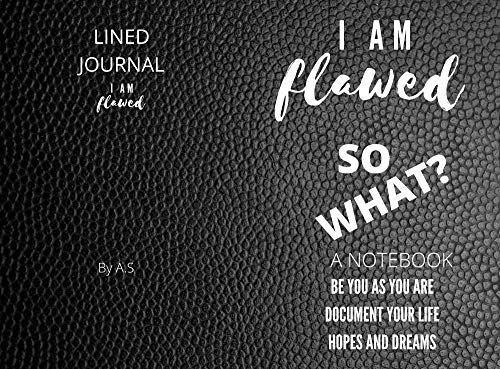 I AM FLAWED SO WHAT? : NOTEBOOK BE YOU AS YOU ARE DOCUMENT YOUR LIFE HOPES AND DREAMS LINED  JOURNAL (English Edition)