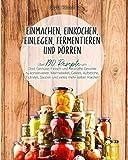 Einmachen, einkochen, einlegen, fermentieren und dörren: Über 190 Rezepte um Obst, Gemüse, Fleisch und herzhafte Gerichte zu konservieren, Marmeladen, Gelees, Aufstriche, Chutneys, Saucen und vieles..
