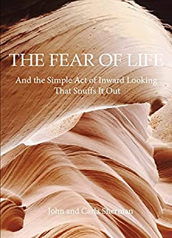 [John Sherman, Carla Sherman]のThe Fear of Life: And the Simple Act of Inward Looking That Snuffs It Out (English Edition)