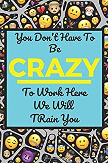 You Don't Have To Be Crazy To Work Here We Will Train You: Journal Notebook funny Gag gift for new employee co worker or boss