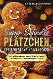 Super schnelle Plätzchen, Spritzgebäck und Makronen: Als Plätzchenback Adventskalender mit 24 Rezepten und Bonusrezepten