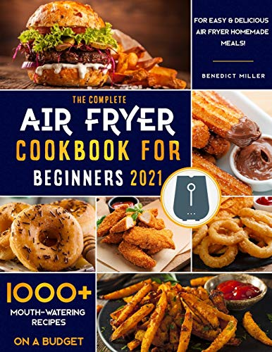 The Complete Air Fryer Cookbook for Beginners 2021: 1000+ Mouth-Watering Recipes on a Budget for Easy & Delicious Air Fryer Home-made Meals!
