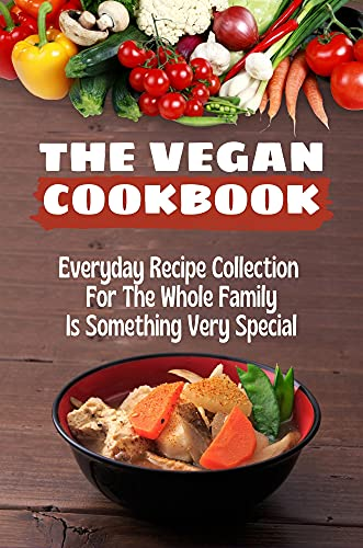 The Vegan Cookbook: Everyday Recipe Collection For The Whole Family Is Something Very Special: Vegan...