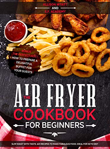 The Air Fryer Cookbook for Beginners: Slim Waist with Taste. 601 Recipes to Make Fabulous Food. Ideal for Keto Diet. Bonus - The Perfect Host: How to Prepare a delightful Buffet for your Guests