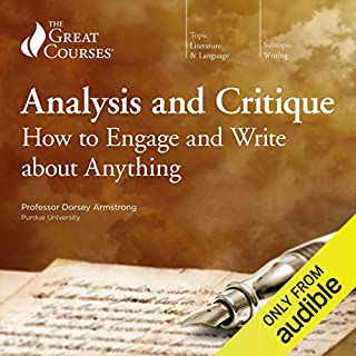 Analysis and Critique: How to Engage and Write about Anything                   Written by:                                                                                                                                 Dorsey Armstrong,                                                                                        The Great Courses                               Narrated by:                                                                                                                                 Dorsey Armstrong                      Length: 12 hrs and 4 mins     11 ratings     Overall 4.3