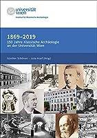 1869-2019. 150 Jahre Klassische Archaeologie an der Universitaet Wien