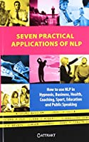 Seven Practical Applications of NLP: How to Use Nlp in Hypnosis, Business, Health, Coaching, Sport, Education and Public Speaking