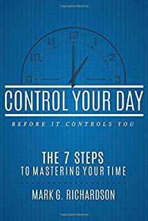 Control Your Day Before It Controls You: The 7 Steps to Mastering Your Time