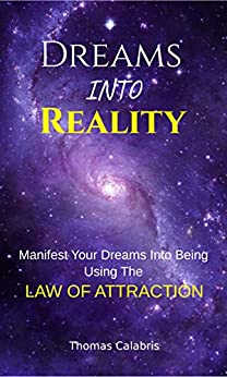 Dreams Into Reality: Manifest Your Dreams Into Being Using The Law of Attraction by [Thomas Calabris]