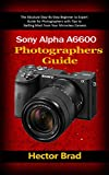 Sony Alpha a6600 Photographers Guide : The Absolute Step-By-Step Beginner to Expert Guide for Photographers with Tips to Getting Most from Your Mirrorless Camera (English Edition)