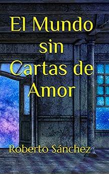 El Mundo sin Cartas de Amor de [Roberto Sánchez  Ruiz]