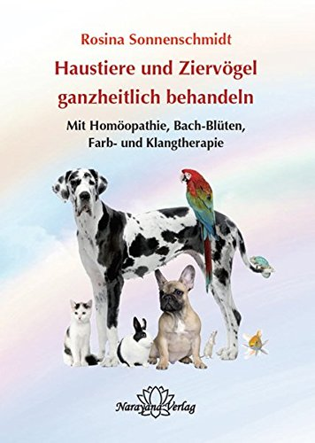 Haustiere ganzheitlich behandeln: Mit Homöopathie, Bach-Blüten, Farb- und Klangtherapie
