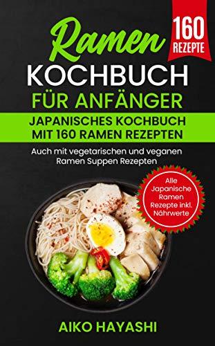 Ramen Kochbuch für Anfänger : Japanisches Kochbuch mit 160 Ramen Rezepten - Auch mit vegetarischen und veganen Ramen Suppen Rezepten - Alle Japanische Ramen Rezepte inkl. Nährwerte