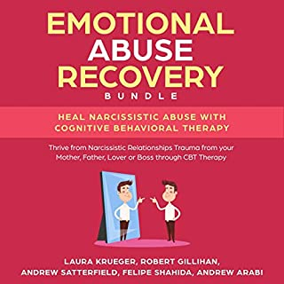 Emotional Abuse Recovery Bundle     Heal Narcissistic Abuse with Cognitive Behavioral Therapy: Thrive from Narcissistic Relationships Trauma from Your Mother, Father, Lover or Boss Through CBT Therapy              By:                                                                                                                                 Laura Krueger,                                                                                        Robert Gillihan,                                                                                        Andrew Satterfield,                   and others                          Narrated by:                                                                                                                                 Catherine O'Connor,                                                                                        Ridge Cresswell                      Length: 6 hrs and 35 mins     16 ratings     Overall 5.0