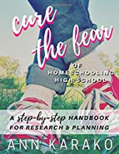 Cure the Fear of Homeschooling High School: A Step-by-Step Handbook for Research & Planning