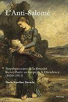 L'anti-salomé: Représentations De La Féminité Bienveillante Au Temps De La Décadence 1850–1920 (Romanticism and After in France / Le Romantisme Et Après En France)