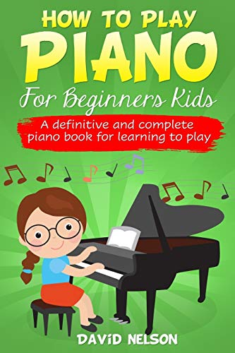 How to Play Piano for Beginners Kids: A Definitive And Complete Piano Book For Learning To Play