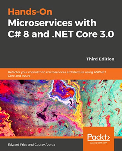 Hands-On Microservices with C# 8 and .NET Core 3.0 - Third Edition: Refactor your monolith to microservices architecture using ASP.NET Core and Azure