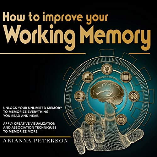 How to Improve Your Working Memory: Unlock Your Unlimited Memory to Memorize Everything You Read and Hear, Apply Creative Visualization and Association Techniques to Memorize More