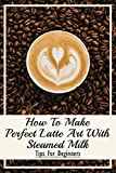 How To Make Perfect Latte Art with Steamed Milk: Tips For Beginners: How To Make Cappuccino At Home