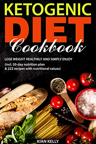 Ketogenic diet cookbook: Lose weight healthily and simply enjoy (incl. 30-day nutrition plan & 222 recipes with nutritional values) by [Kian Kelly ]