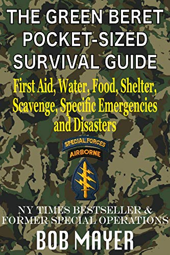 The Green Beret Pocket-Sized Survival Guide: First Aid, Water, Food, Shelter, Scavenge, Specific Emergencies and Disasters by [Bob Mayer]