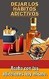 Dejar los hábitos adictivos: Acaba con tus adicciones hoy mismo.
