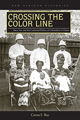 Crossing the Color Line: Race, Sex, and the Contested Politics of Colonialism in Ghana (New African Histories)