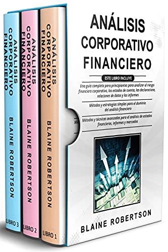 Análisis Corporativo Financiero: 3 en 1: Una guía completa + Métodos y estrategias simples para el dominio del análisis financiero + Técnicas avanzadas para el análisis de estados financieros