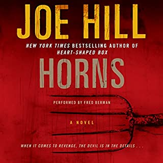 Horns     A Novel              By:                                                                                                                                 Joe Hill                               Narrated by:                                                                                                                                 Fred Berman                      Length: 13 hrs and 50 mins     4,019 ratings     Overall 4.3