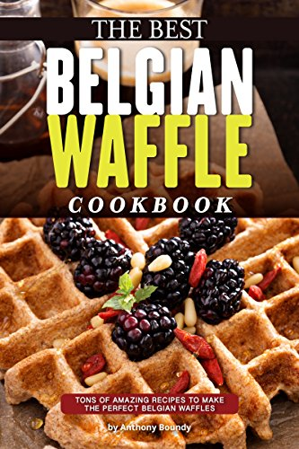 The Best Belgian Waffle Cookbook: Tons of Amazing Recipes to Make the Perfect Belgian Waffles (English Edition)