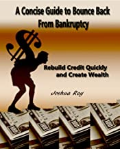 A Concise Guide to Bounce Back From Bankruptcy: Rebuild Credit Quickly and Create Wealth