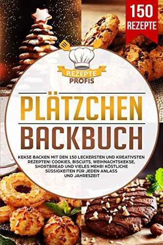 Plätzchen Backbuch: Kekse backen mit den 150 leckersten und kreativsten Rezepten! Cookies, Biscuits, Weihnachtskekse, Shortbread und vieles mehr! Köstliche Süßigkeiten für jeden Anlass und Jahreszeit