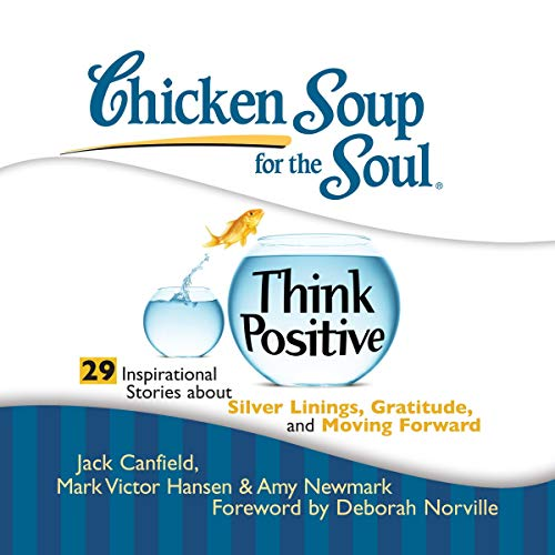 Chicken Soup for the Soul: Think Positive - 29 Inspirational Stories About Silver Linings, Gratitude and Moving Forward                   By:                                                                                                                                 Jack Canfield,                                                                                        Mark Victor Hansen,                                                                                        Amy Newmark,                   and others                          Narrated by:                                                                                                                                 Tanya Eby,                                                                                        Jim Bond                      Length: 3 hrs and 25 mins     1 rating     Overall 5.0