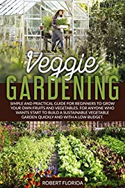 Veggie Gardening: Simple and Practical Guide for Beginners to Grow your Own Vegetables. For Anyone who Wants to Start to Build a Sustainable Vegetable Garden Quickly and with a Low Budget