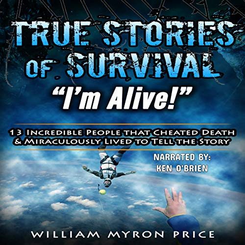 "True Stories of Survival: ""I'm Alive!"" 13 Incredible People That Cheated Death & Miraculously Lived to Tell the Story audiobook cover art"