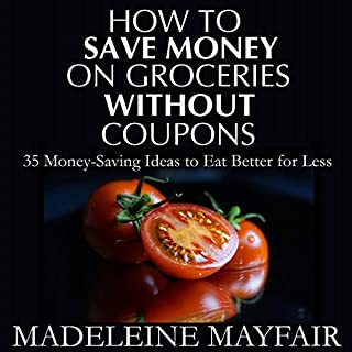 How to Save Money on Groceries Without Coupons: 35 Money-Saving Ideas to Eat Better for Less cover art