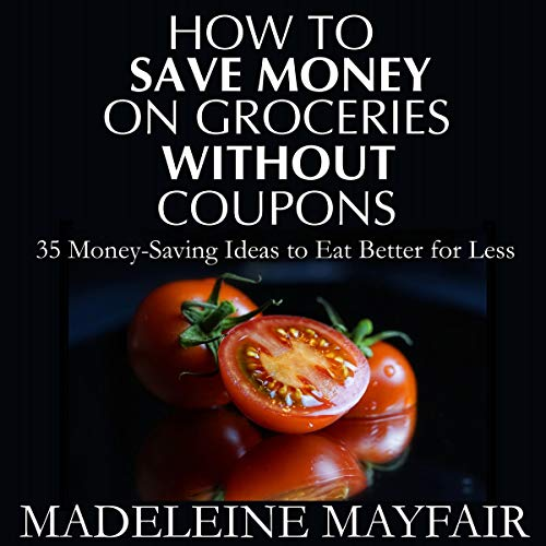 How to Save Money on Groceries Without Coupons: 35 Money-Saving Ideas to Eat Better for Less audiobook cover art
