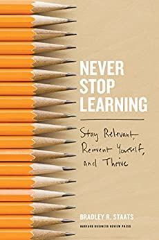Never Stop Learning: Stay Relevant, Reinvent Yourself, and Thrive by [Bradley R. Staats]