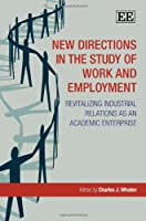 New Directions in the Study of Work and Employment: Revitalizing Industrial Relations As an Academic Enterprise