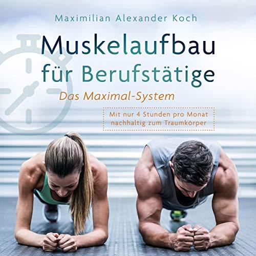 Muskelaufbau für Berufstätige - Das Maximal-System:: Mit nur vier Stunden pro Monat nachhaltig zum Traumkörper