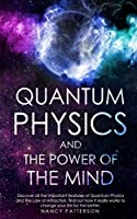 - Quantum Physics and the Power of the Mind -: Discover all the important features of Quantum Physics and the Law of Attraction, find out how it really works to change your life for the better.