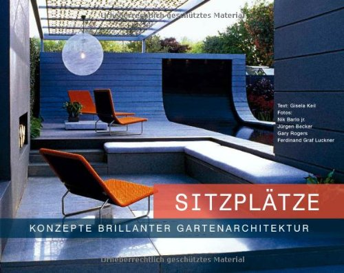 Sitzplätze - Konzepte brillanter Gartenarchitektur: Der ultimative Bildband und Ratgeber zur gelungenen Gestaltung von Sitzplätzen