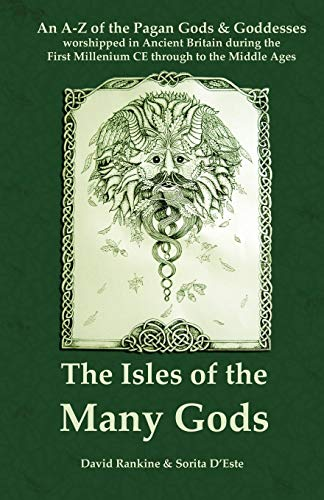 The Isles of the Many Gods: An A-Z of the Pagan Gods & Goddesses worshipped in Ancient Britain during the First Millennium CE through to the Middle Ages