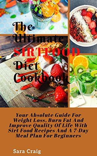 The ultimate sirtfood diet cookbook: Your Absolute guide for weight loss  burn fat and improve Quality of life with sirt food recipes and a 7-day meal plan for beginners