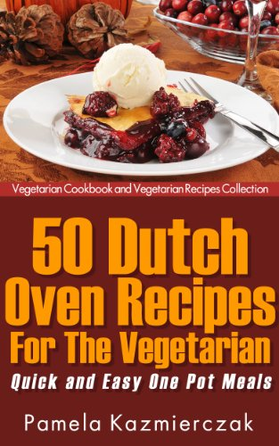 50 Dutch Oven Recipes For The Vegetarian – Quick and Easy One Pot Meals (Vegetarian Cookbook and Vegetarian Recipes Collection 8) (English Edition)
