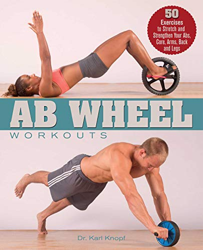 Ab Wheel Workouts: 50 Exercises to Stretch and Strengthen Your Abs, Core, Arms, Back and Legs (English Edition)