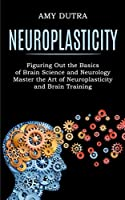 Neuroplasticity: Figuring Out the Basics of Brain Science and Neurology (Master the Art of Neuroplasticity and Brain Training)